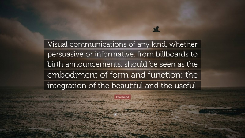 """Paul Rand Quote: """"Visual communications of any kind, whether persuasive or informative, from billboards to birth announcements, should be seen as the embodiment of form and function: the integration of the beautiful and the useful."""""""