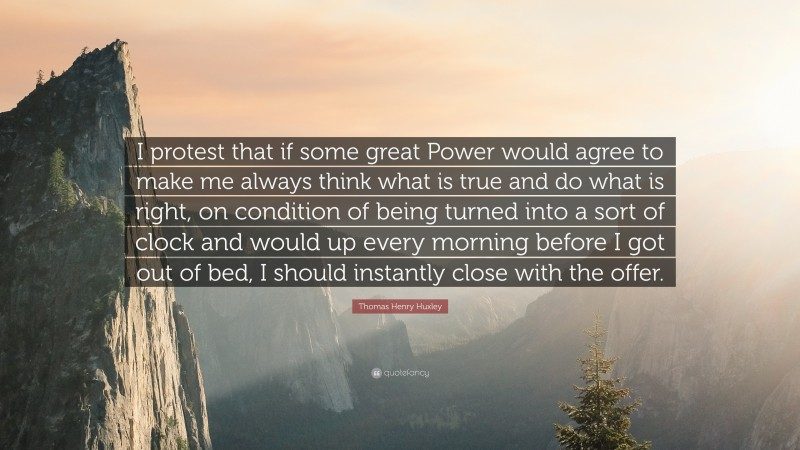 """Thomas Henry Huxley Quote: """"I protest that if some great Power would agree to make me always think what is true and do what is right, on condition of being turned into a sort of clock and would up every morning before I got out of bed, I should instantly close with the offer."""""""