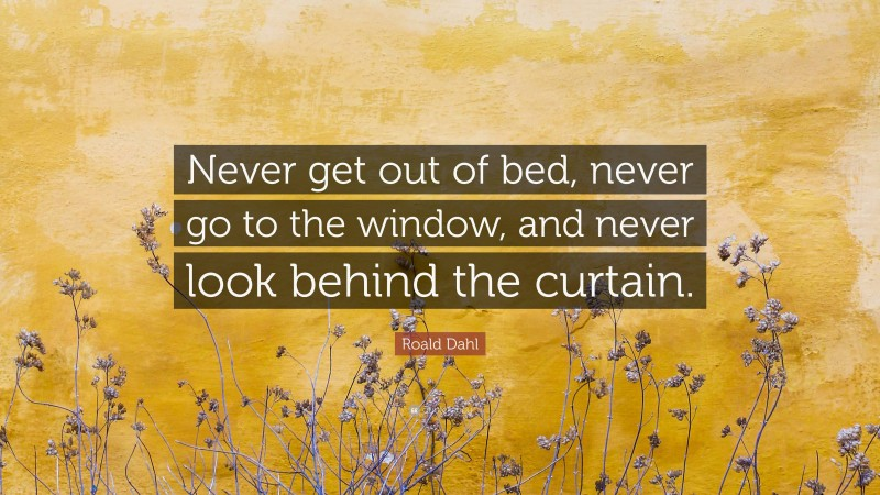 """Roald Dahl Quote: """"Never get out of bed, never go to the window, and never look behind the curtain."""""""