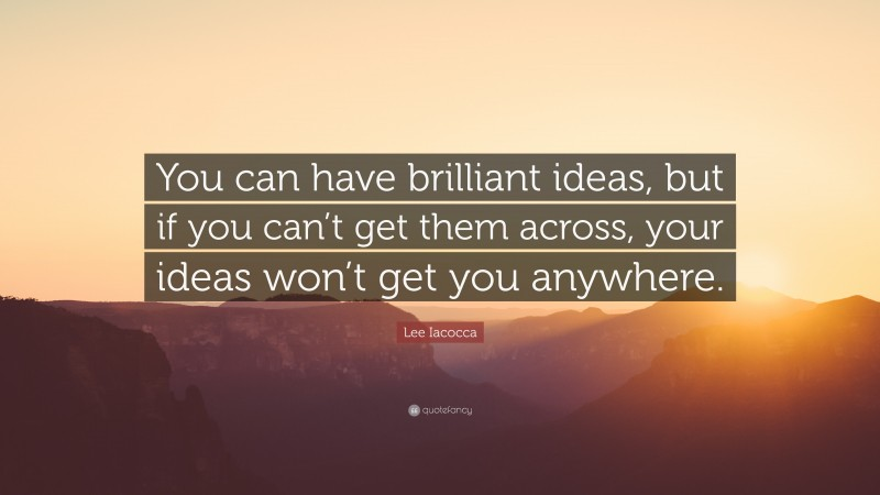 """Lee Iacocca Quote: """"You can have brilliant ideas, but if you can't get them across, your ideas won't get you anywhere."""""""