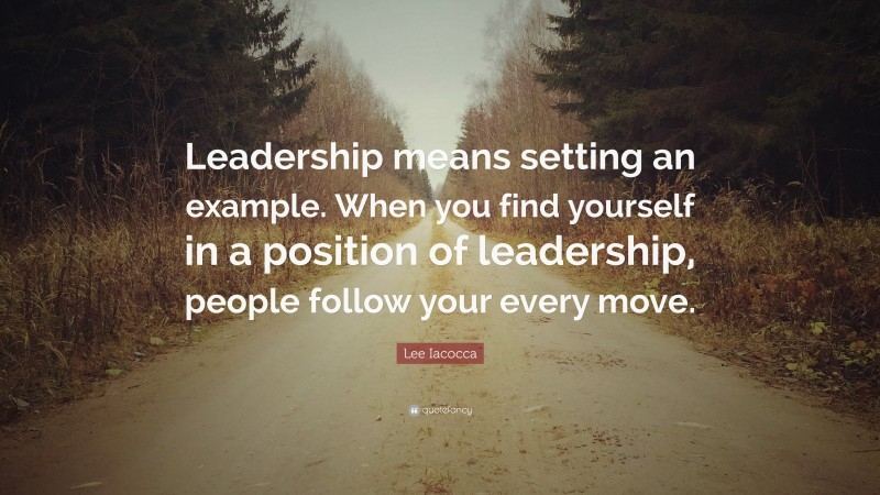 """Lee Iacocca Quote: """"Leadership means setting an example. When you find yourself in a position of leadership, people follow your every move."""""""