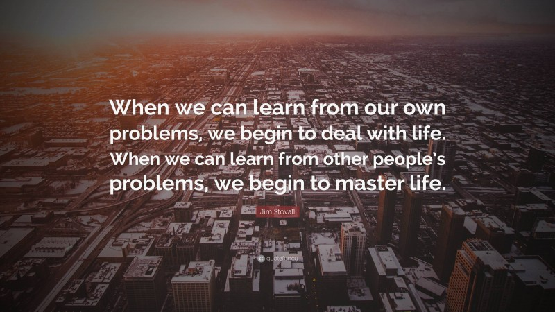 """Jim Stovall Quote: """"When we can learn from our own problems, we begin to deal with life. When we can learn from other people's problems, we begin to master life."""""""