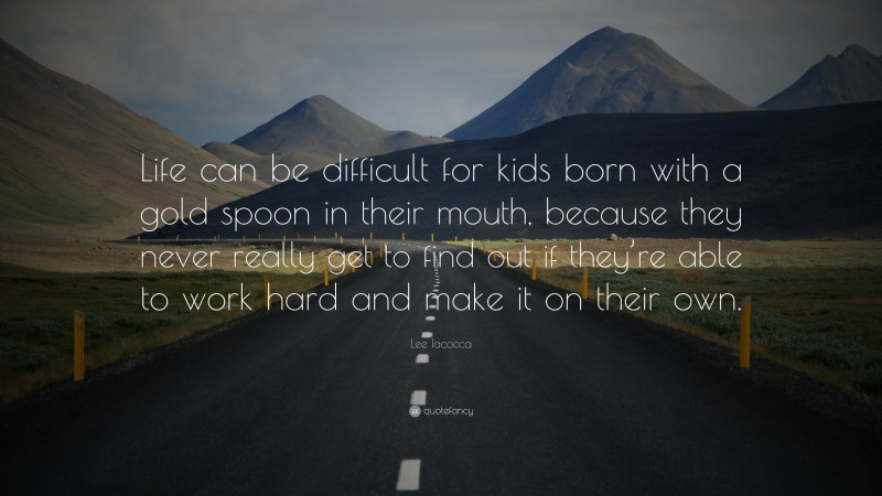 """Lee Iacocca Quote: """"Life can be difficult for kids born with a gold spoon in their mouth, because they never really get to find out if they're able to work hard and make it on their own."""""""