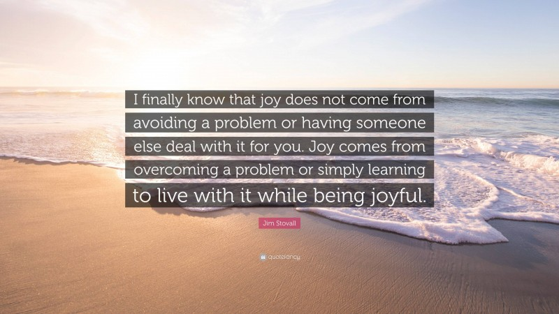 """Jim Stovall Quote: """"I finally know that joy does not come from avoiding a problem or having someone else deal with it for you. Joy comes from overcoming a problem or simply learning to live with it while being joyful."""""""