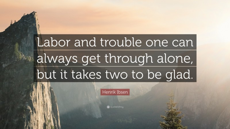 """Henrik Ibsen Quote: """"Labor and trouble one can always get through alone, but it takes two to be glad."""""""