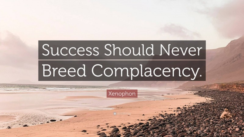 """Xenophon Quote: """"Success Should Never Breed Complacency."""""""
