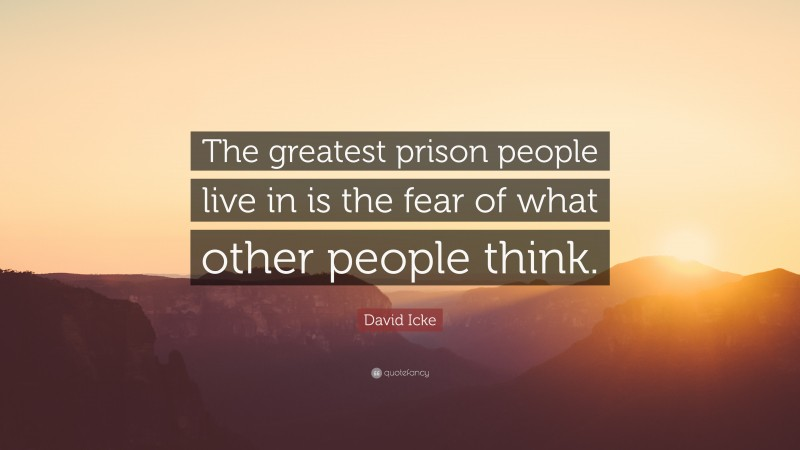 """David Icke Quote: """"The greatest prison people live in is the fear of what other people think."""""""