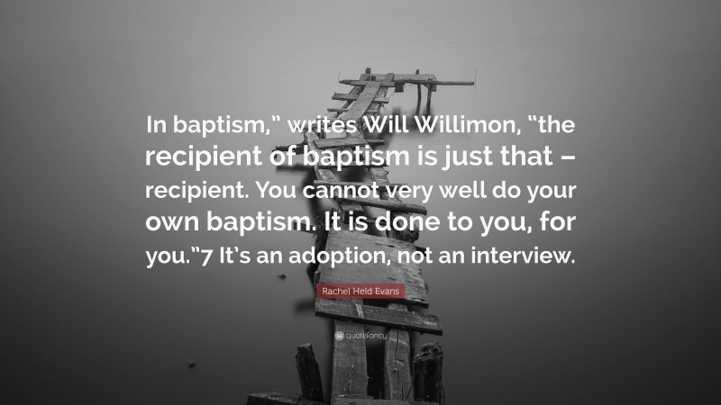 """Rachel Held Evans Quote: """"In baptism,"""" writes Will Willimon, """"the recipient of baptism is just that – recipient. You cannot very well do your own baptism. It is done to you, for you.""""7 It's an adoption, not an interview."""""""