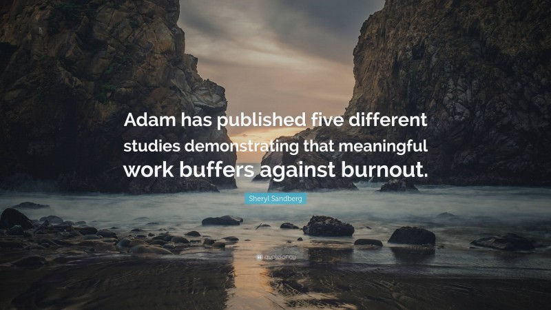 """Sheryl Sandberg Quote: """"Adam has published five different studies demonstrating that meaningful work buffers against burnout."""""""