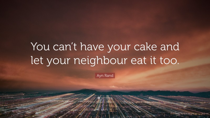 """Ayn Rand Quote: """"You can't have your cake and let your neighbour eat it too."""""""