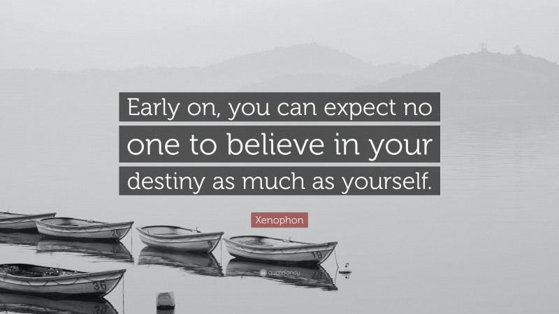"""Xenophon Quote: """"Early on, you can expect no one to believe in your destiny as much as yourself."""""""