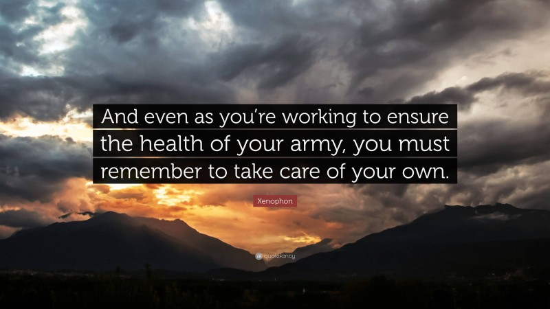 """Xenophon Quote: """"And even as you're working to ensure the health of your army, you must remember to take care of your own."""""""