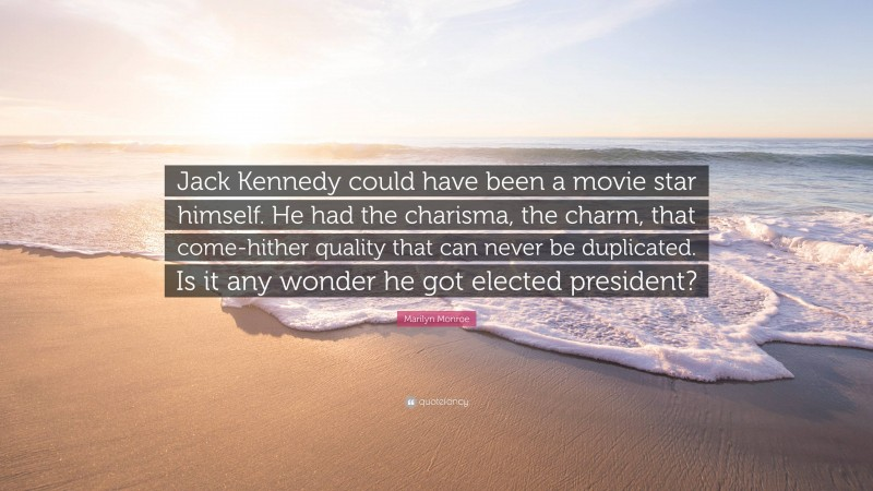 "Marilyn Monroe Quote: ""Jack Kennedy could have been a movie star himself. He had the charisma, the charm, that come-hither quality that can never be duplicated. Is it any wonder he got elected president?"""