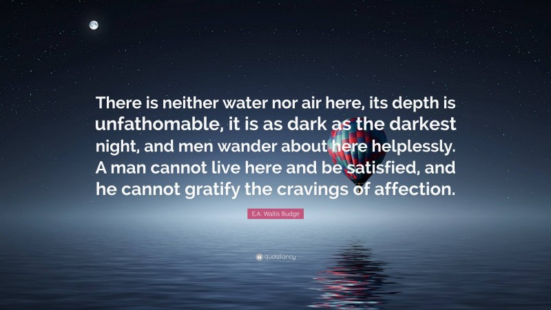 """E.A. Wallis Budge Quote: """"There is neither water nor air here, its depth is unfathomable, it is as dark as the darkest night, and men wander about here helplessly. A man cannot live here and be satisfied, and he cannot gratify the cravings of affection."""""""