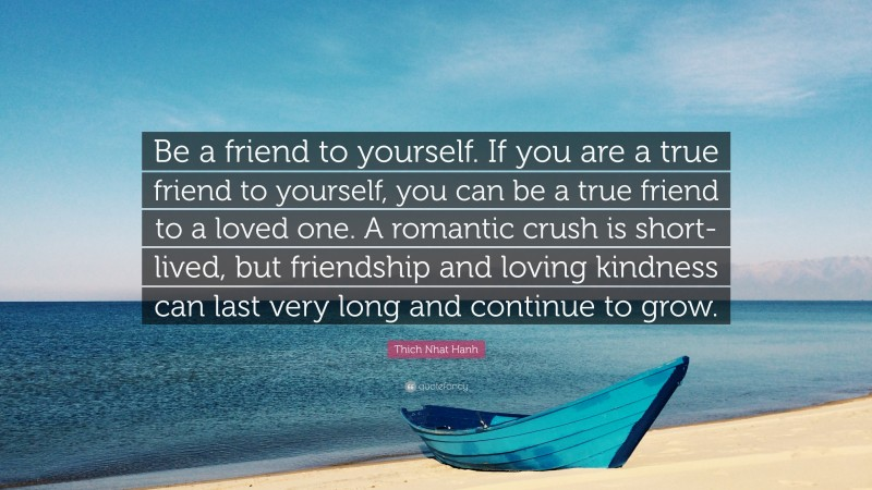 """Thich Nhat Hanh Quote: """"Be a friend to yourself. If you are a true friend to yourself, you can be a true friend to a loved one. A romantic crush is short-lived, but friendship and loving kindness can last very long and continue to grow."""""""