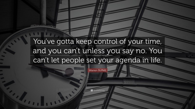 """Warren Buffett Quote: """"You've gotta keep control of your time, and you can't unless you say no. You can't let people set your agenda in life."""""""