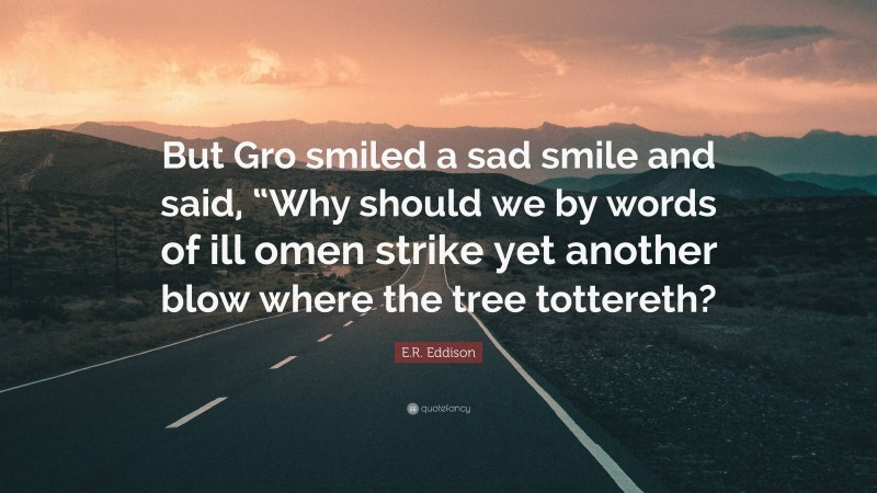 """E.R. Eddison Quote: """"But Gro smiled a sad smile and said, """"Why should we by words of ill omen strike yet another blow where the tree tottereth?"""""""