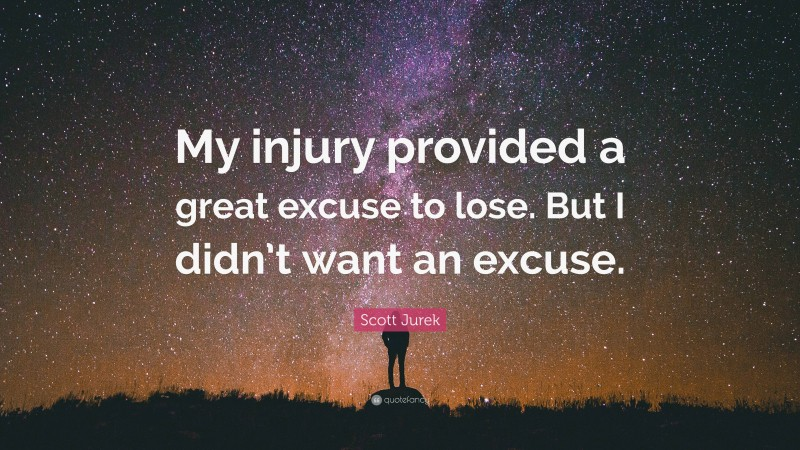 """Scott Jurek Quote: """"My injury provided a great excuse to lose. But I didn't want an excuse."""""""