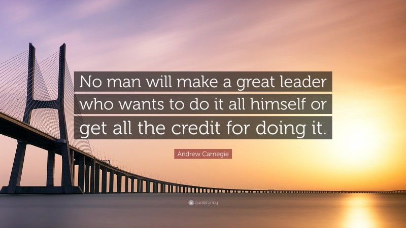 """Andrew Carnegie Quote: """"No man will make a great leader who wants to do it all himself or get all the credit for doing it."""""""
