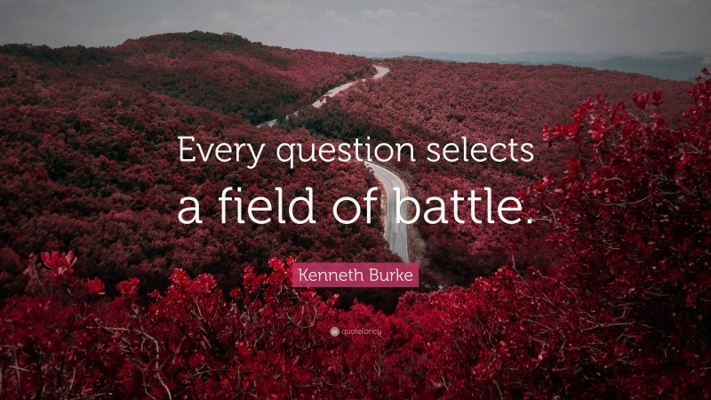 """Kenneth Burke Quote: """"Every question selects a field of battle."""""""
