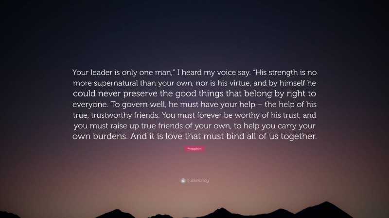 """Xenophon Quote: """"Your leader is only one man,"""" I heard my voice say. """"His strength is no more supernatural than your own, nor is his virtue, and by himself he could never preserve the good things that belong by right to everyone. To govern well, he must have your help – the help of his true, trustworthy friends. You must forever be worthy of his trust, and you must raise up true friends of your own, to help you carry your own burdens. And it is love that must bind all of us together."""""""