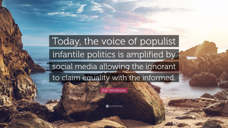 """Ece Temelkuran Quote: """"Today, the voice of populist infantile politics is amplified by social media allowing the ignorant to claim equality with the informed."""""""