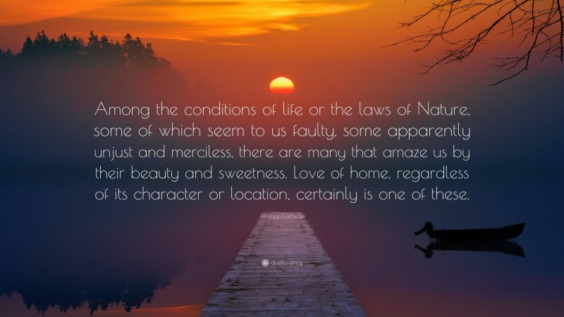 """Andrew Carnegie Quote: """"Among the conditions of life or the laws of Nature, some of which seem to us faulty, some apparently unjust and merciless, there are many that amaze us by their beauty and sweetness. Love of home, regardless of its character or location, certainly is one of these."""""""