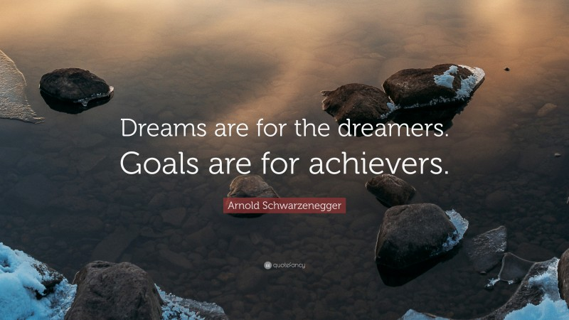 """Arnold Schwarzenegger Quote: """"Dreams are for the dreamers. Goals are for achievers."""""""