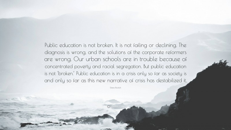 """Diane Ravitch Quote: """"Public education is not broken. It is not failing or declining. The diagnosis is wrong, and the solutions of the corporate reformers are wrong. Our urban schools are in trouble because of concentrated poverty and racial segregation. But public education is not 'broken.' Public education is in a crisis only so far as society is and only so far as this new narrative of crisis has destabilized it."""""""