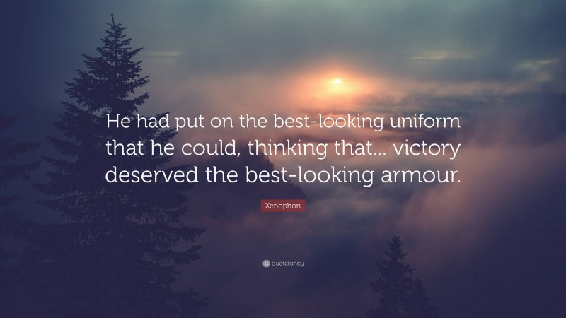 """Xenophon Quote: """"He had put on the best-looking uniform that he could, thinking that... victory deserved the best-looking armour."""""""