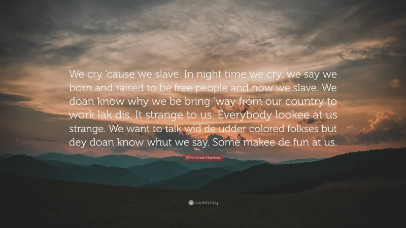 """Zora Neale Hurston Quote: """"We cry 'cause we slave. In night time we cry, we say we born and raised to be free people and now we slave. We doan know why we be bring 'way from our country to work lak dis. It strange to us. Everybody lookee at us strange. We want to talk wid de udder colored folkses but dey doan know whut we say. Some makee de fun at us."""""""