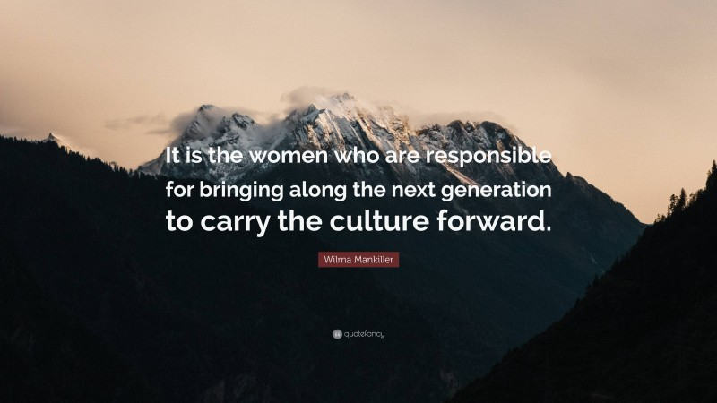 """Wilma Mankiller Quote: """"It is the women who are responsible for bringing along the next generation to carry the culture forward."""""""