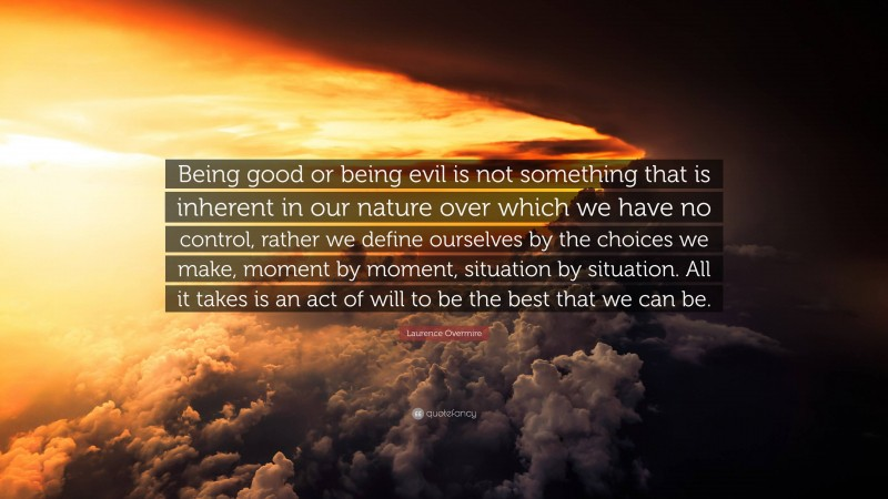 """Laurence Overmire Quote: """"Being good or being evil is not something that is inherent in our nature over which we have no control, rather we define ourselves by the choices we make, moment by moment, situation by situation. All it takes is an act of will to be the best that we can be."""""""