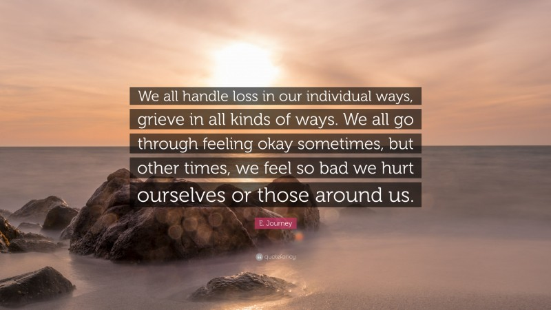 """E. Journey Quote: """"We all handle loss in our individual ways, grieve in all kinds of ways. We all go through feeling okay sometimes, but other times, we feel so bad we hurt ourselves or those around us."""""""