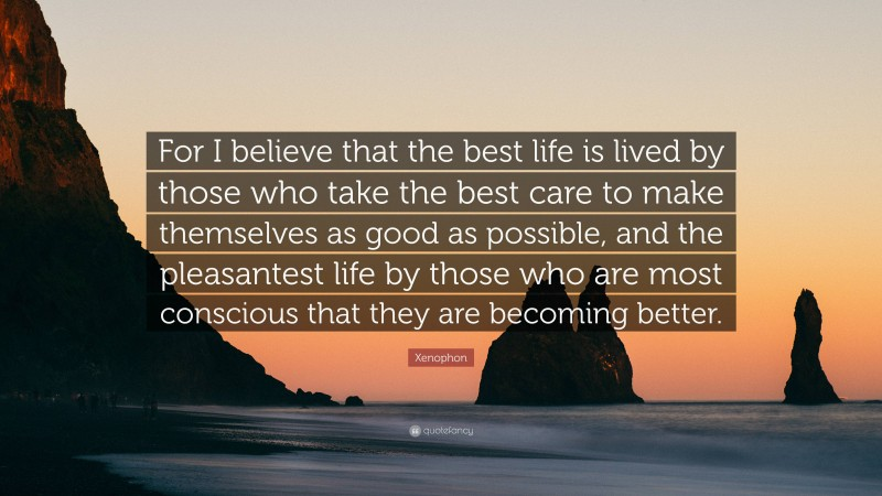 """Xenophon Quote: """"For I believe that the best life is lived by those who take the best care to make themselves as good as possible, and the pleasantest life by those who are most conscious that they are becoming better."""""""