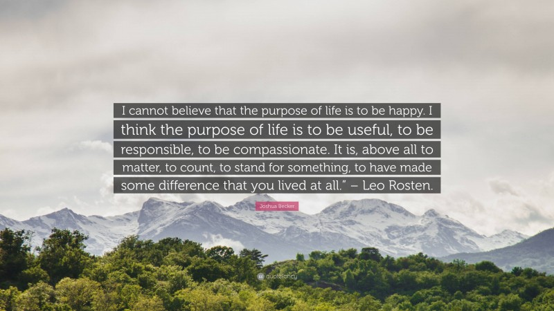 """Joshua Becker Quote: """"I cannot believe that the purpose of life is to be happy. I think the purpose of life is to be useful, to be responsible, to be compassionate. It is, above all to matter, to count, to stand for something, to have made some difference that you lived at all."""" – Leo Rosten."""""""