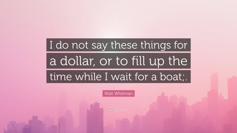"""Walt Whitman Quote: """"I do not say these things for a dollar, or to fill up the time while I wait for a boat;."""""""