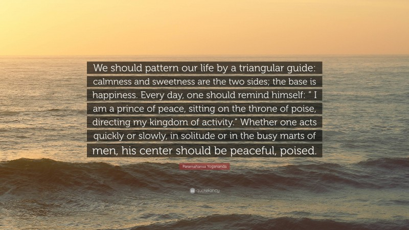 """Paramahansa Yogananda Quote: """"We should pattern our life by a triangular guide: calmness and sweetness are the two sides; the base is happiness. Every day, one should remind himself: """" I am a prince of peace, sitting on the throne of poise, directing my kingdom of activity."""" Whether one acts quickly or slowly, in solitude or in the busy marts of men, his center should be peaceful, poised."""""""