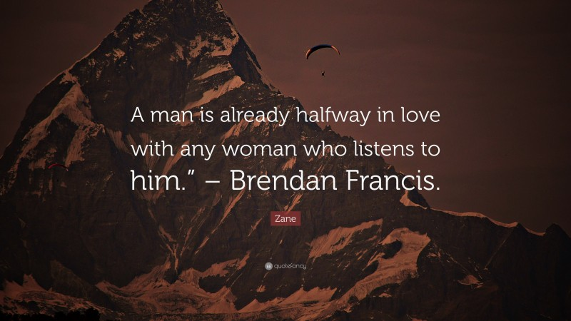 """Zane Quote: """"A man is already halfway in love with any woman who listens to him."""" – Brendan Francis."""""""
