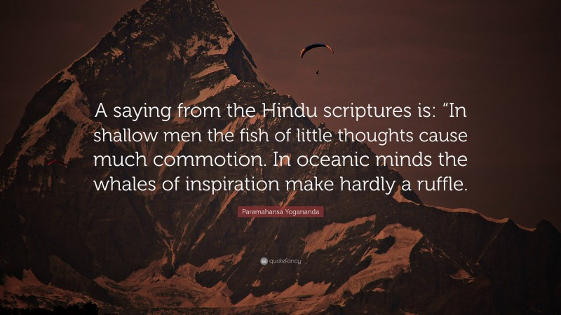 """Paramahansa Yogananda Quote: """"A saying from the Hindu scriptures is: """"In shallow men the fish of little thoughts cause much commotion. In oceanic minds the whales of inspiration make hardly a ruffle."""""""