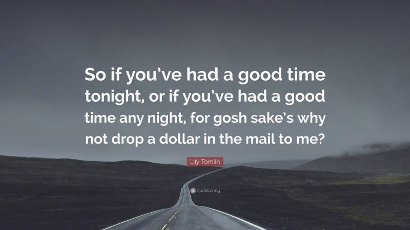 """Lily Tomlin Quote: """"So if you've had a good time tonight, or if you've had a good time any night, for gosh sake's why not drop a dollar in the mail to me?"""""""