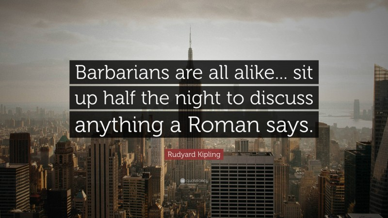 """Rudyard Kipling Quote: """"Barbarians are all alike... sit up half the night to discuss anything a Roman says."""""""