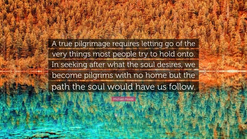 """Michael Meade Quote: """"A true pilgrimage requires letting go of the very things most people try to hold onto. In seeking after what the soul desires, we become pilgrims with no home but the path the soul would have us follow."""""""