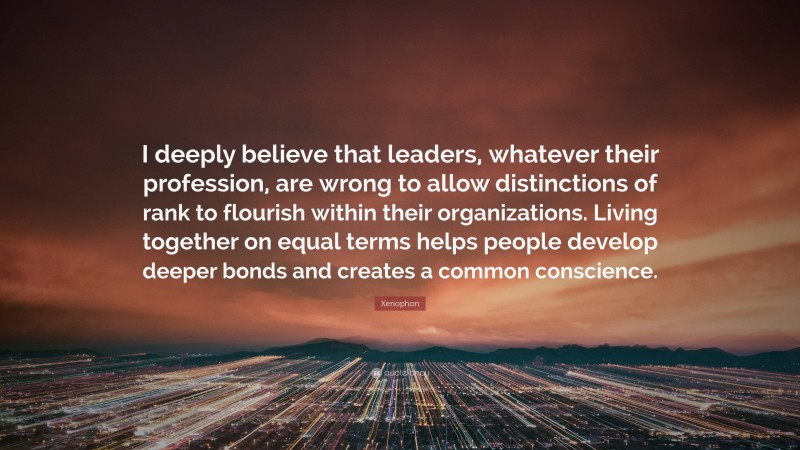 """Xenophon Quote: """"I deeply believe that leaders, whatever their profession, are wrong to allow distinctions of rank to flourish within their organizations. Living together on equal terms helps people develop deeper bonds and creates a common conscience."""""""