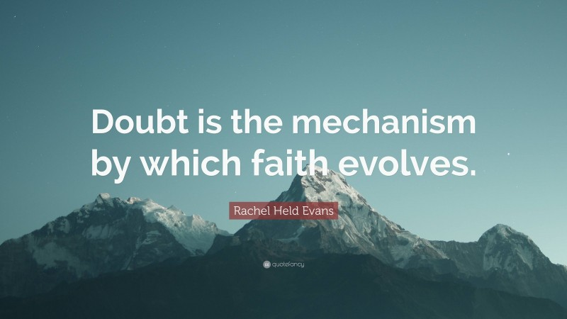 """Rachel Held Evans Quote: """"Doubt is the mechanism by which faith evolves."""""""