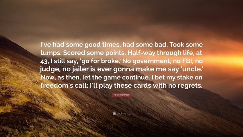 """Abbie Hoffman Quote: """"I've had some good times, had some bad. Took some lumps. Scored some points. Half-way through life, at 43, I still say, 'go for broke.' No government, no FBI, no judge, no jailer is ever gonna make me say 'uncle.' Now, as then, let the game continue. I bet my stake on freedom's call; I'll play these cards with no regrets."""""""