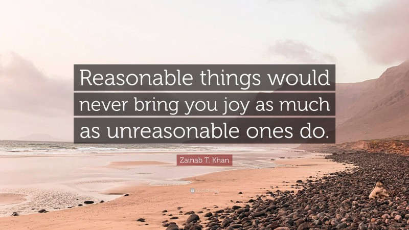 """Zainab T. Khan Quote: """"Reasonable things would never bring you joy as much as unreasonable ones do."""""""