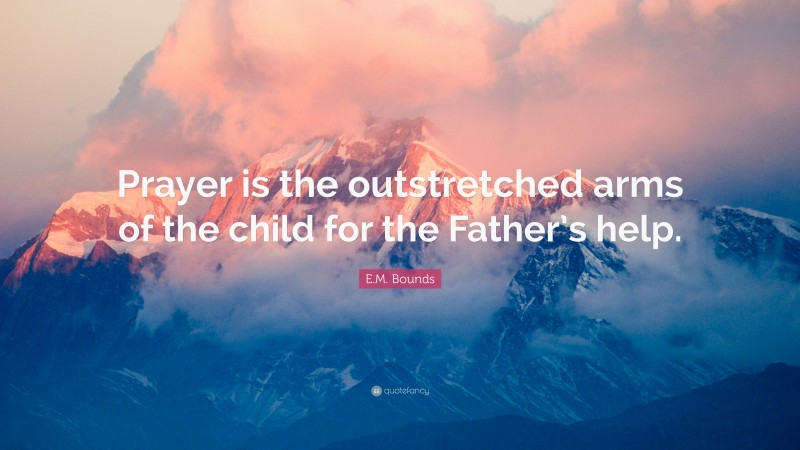 """E.M. Bounds Quote: """"Prayer is the outstretched arms of the child for the Father's help."""""""