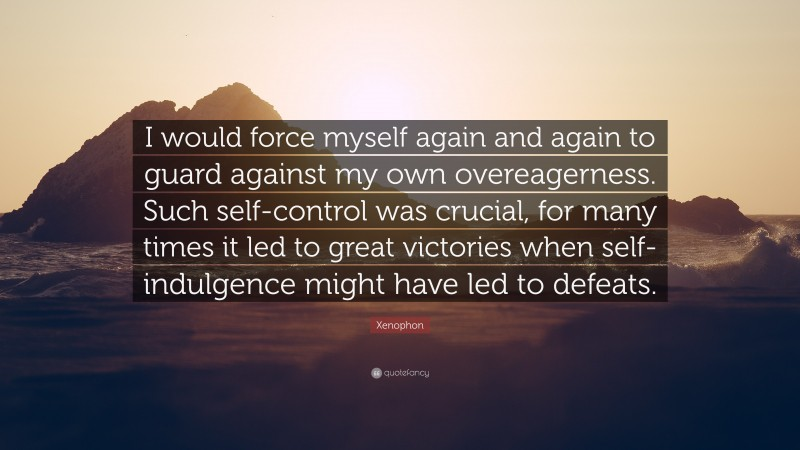 """Xenophon Quote: """"I would force myself again and again to guard against my own overeagerness. Such self-control was crucial, for many times it led to great victories when self-indulgence might have led to defeats."""""""