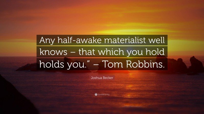 """Joshua Becker Quote: """"Any half-awake materialist well knows – that which you hold holds you."""" – Tom Robbins."""""""
